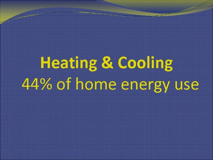 Heating & Cooling 44% of home energy use