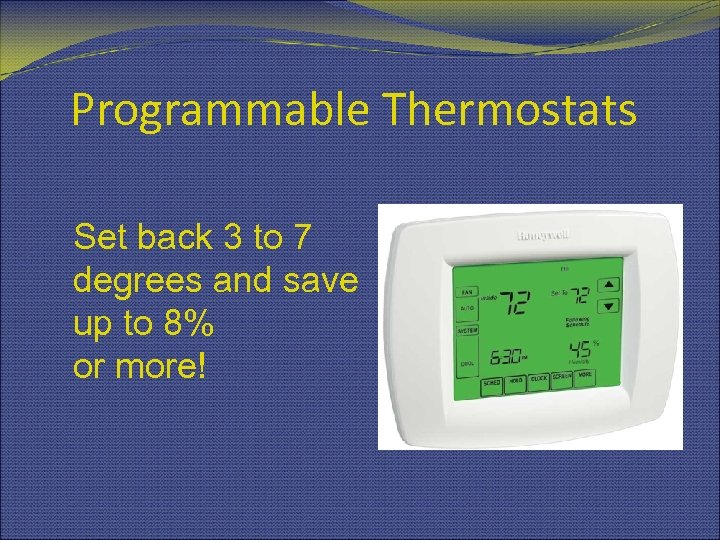 Programmable Thermostats Set back 3 to 7 degrees and save up to 8% or