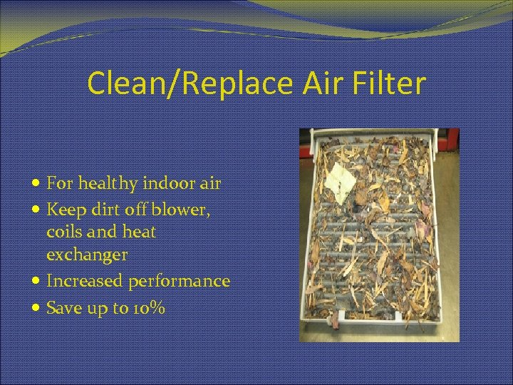 Clean/Replace Air Filter For healthy indoor air Keep dirt off blower, coils and heat