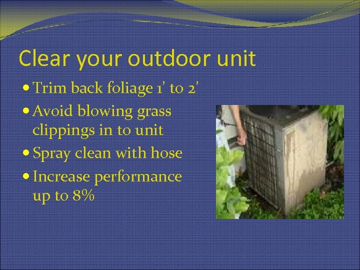 Clear your outdoor unit Trim back foliage 1' to 2' Avoid blowing grass clippings
