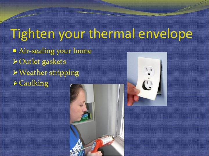 Tighten your thermal envelope Air-sealing your home Ø Outlet gaskets Ø Weather stripping Ø