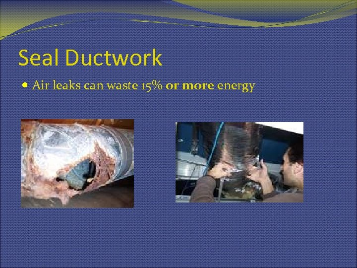 Seal Ductwork Air leaks can waste 15% or more energy