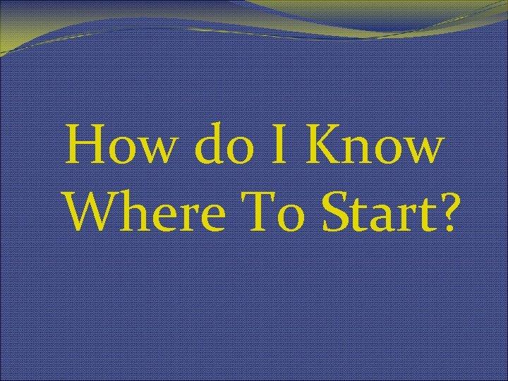 How do I Know Where To Start?
