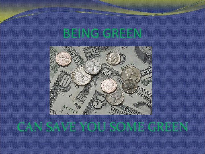 BEING GREEN CAN SAVE YOU SOME GREEN