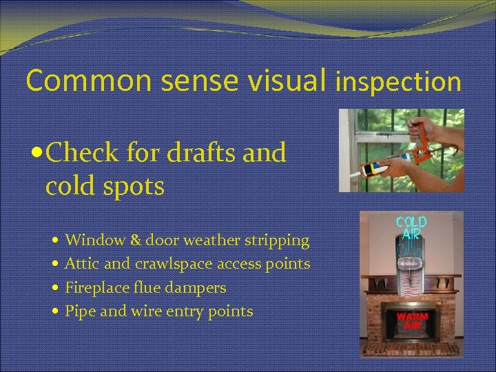 Common sense visual inspection Check for drafts and cold spots Window & door weather