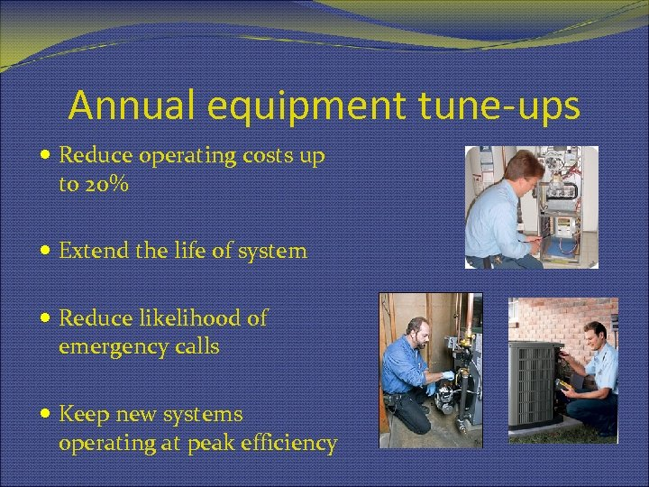 Annual equipment tune-ups Reduce operating costs up to 20% Extend the life of system