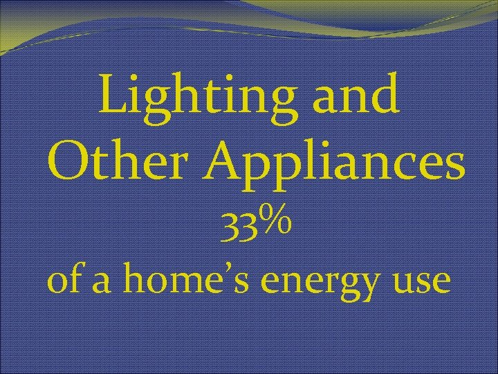 Lighting and Other Appliances 33% of a home's energy use