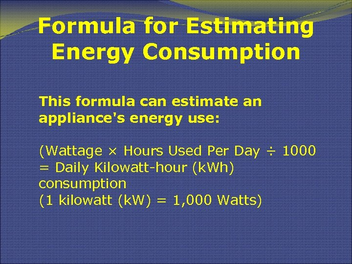 Formula for Estimating Energy Consumption This formula can estimate an appliance's energy use: (Wattage