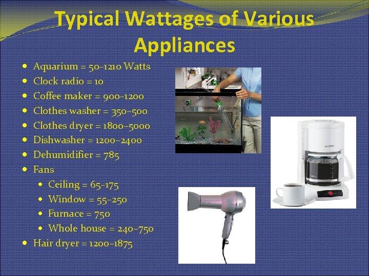 Typical Wattages of Various Appliances Aquarium = 50– 1210 Watts Clock radio = 10