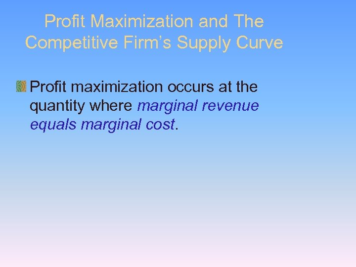Profit Maximization and The Competitive Firm's Supply Curve Profit maximization occurs at the quantity