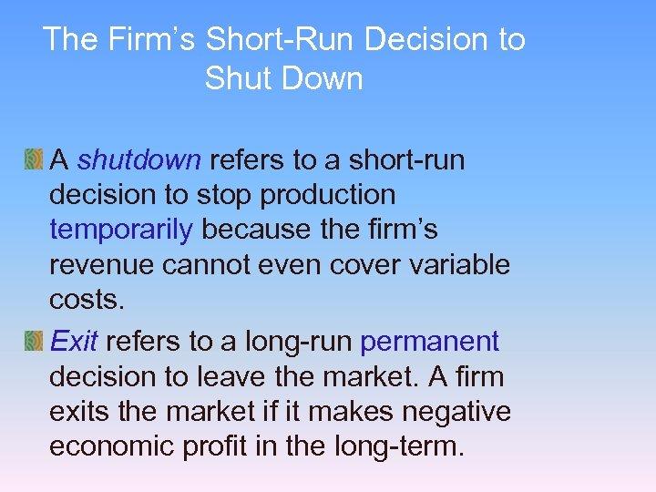The Firm's Short-Run Decision to Shut Down A shutdown refers to a short-run decision