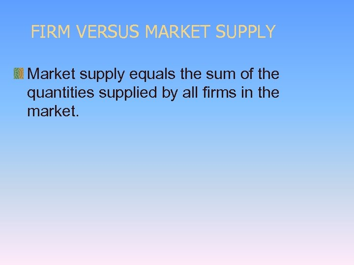 FIRM VERSUS MARKET SUPPLY Market supply equals the sum of the quantities supplied by