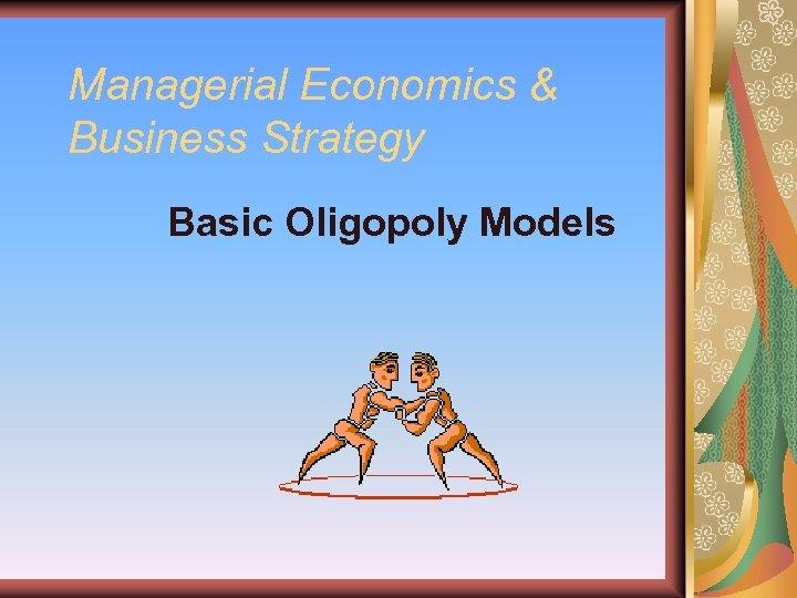 Managerial Economics & Business Strategy Basic Oligopoly Models