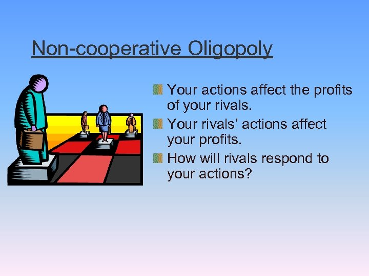 Non-cooperative Oligopoly Your actions affect the profits of your rivals. Your rivals' actions affect