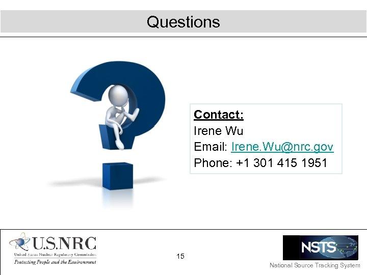 Questions Contact: Irene Wu Email: Irene. Wu@nrc. gov Phone: +1 301 415 1951 15