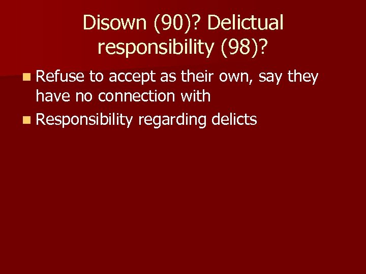 Disown (90)? Delictual responsibility (98)? n Refuse to accept as their own, say they