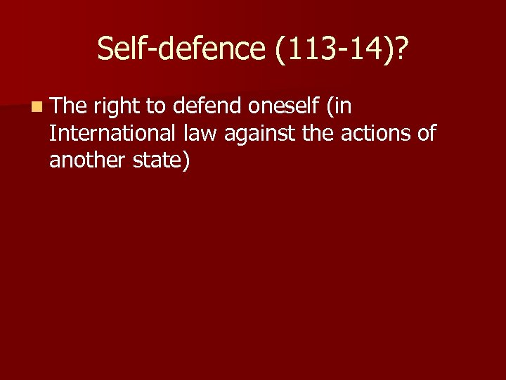 Self-defence (113 -14)? n The right to defend oneself (in International law against the