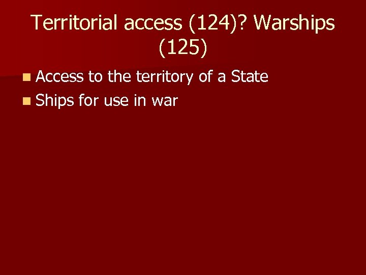 Territorial access (124)? Warships (125) n Access to the territory of a State n