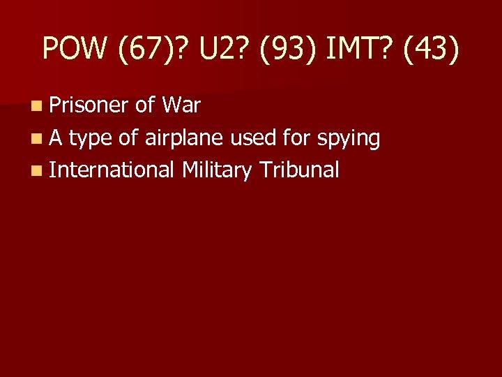 POW (67)? U 2? (93) IMT? (43) n Prisoner of War n A type