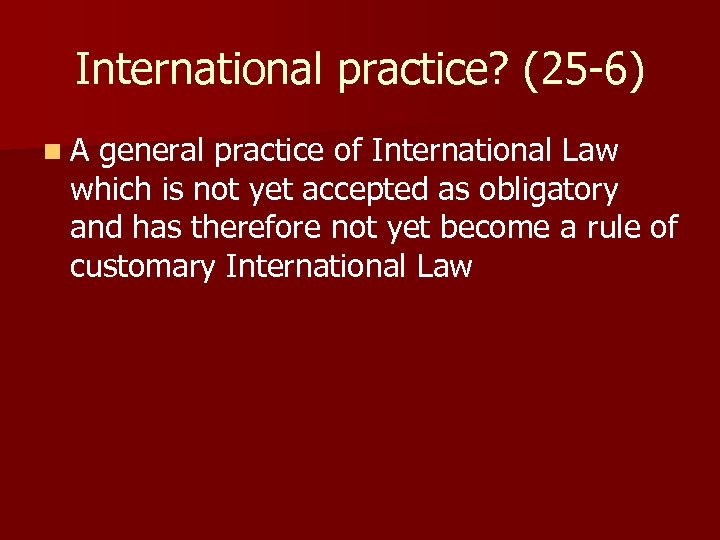 International practice? (25 -6) n A general practice of International Law which is not