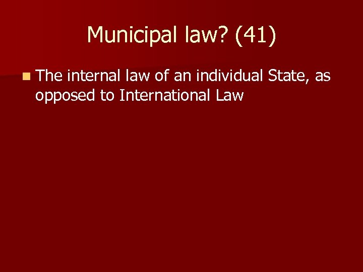 Municipal law? (41) n The internal law of an individual State, as opposed to