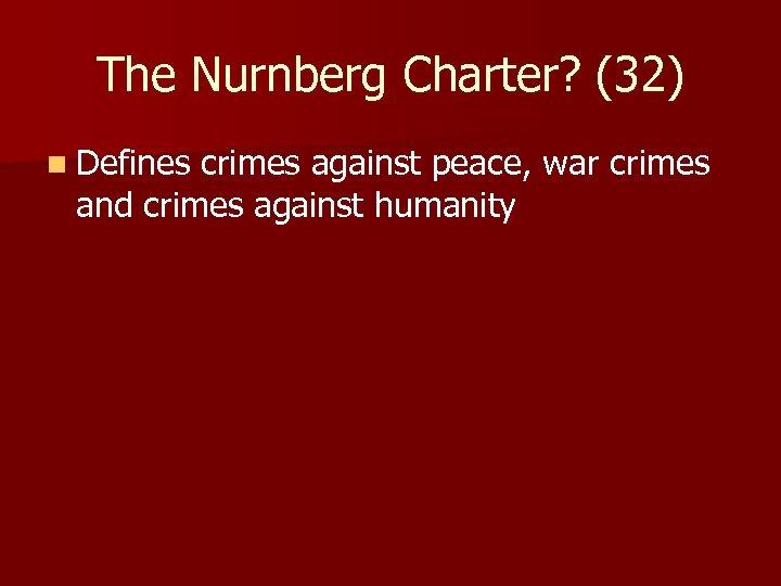The Nurnberg Charter? (32) n Defines crimes against peace, war crimes and crimes against