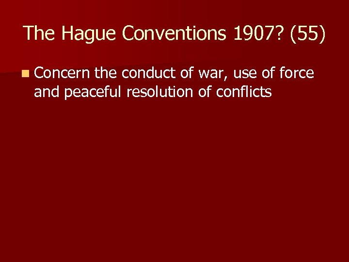 The Hague Conventions 1907? (55) n Concern the conduct of war, use of force