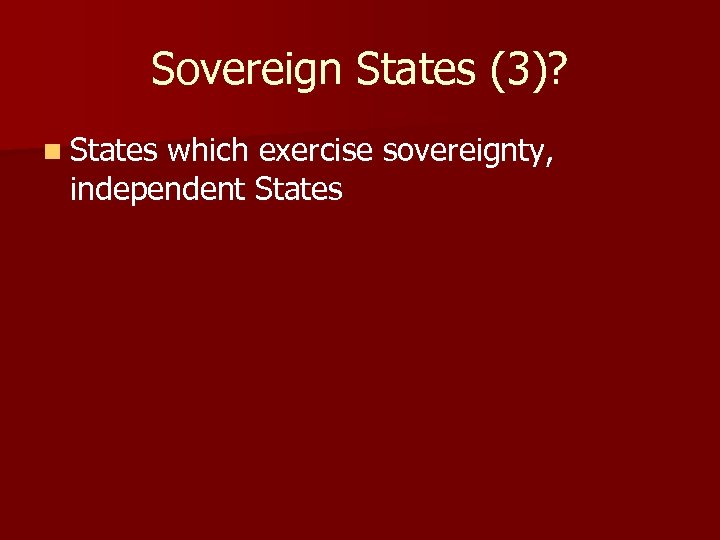 Sovereign States (3)? n States which exercise sovereignty, independent States
