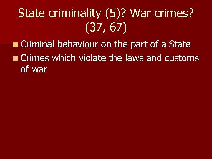 State criminality (5)? War crimes? (37, 67) n Criminal behaviour on the part of