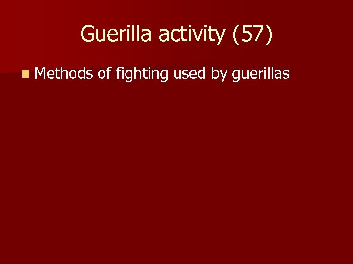 Guerilla activity (57) n Methods of fighting used by guerillas
