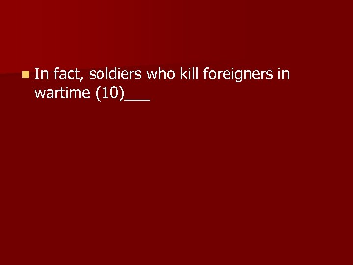n In fact, soldiers who kill foreigners in wartime (10)___