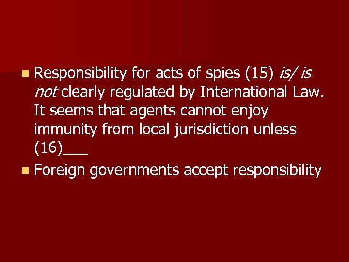 n Responsibility for acts of spies (15) is/ is not clearly regulated by International