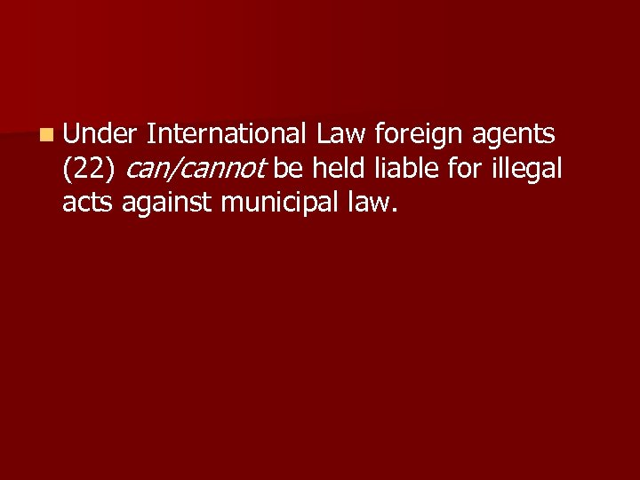 n Under International Law foreign agents (22) can/cannot be held liable for illegal acts