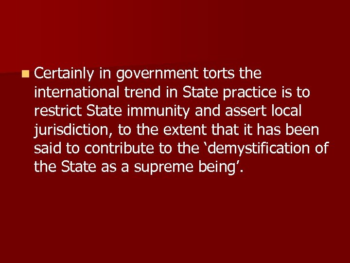 n Certainly in government torts the international trend in State practice is to restrict