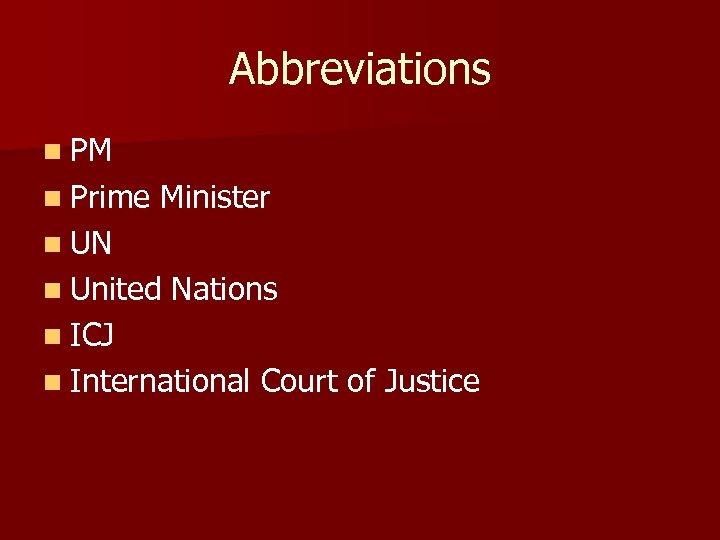 Abbreviations n PM n Prime Minister n UN n United Nations n ICJ n