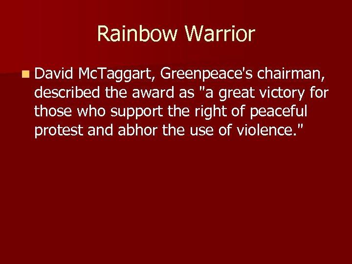 Rainbow Warrior n David Mc. Taggart, Greenpeace's chairman, described the award as