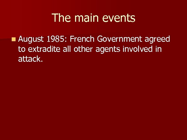 The main events n August 1985: French Government agreed to extradite all other agents