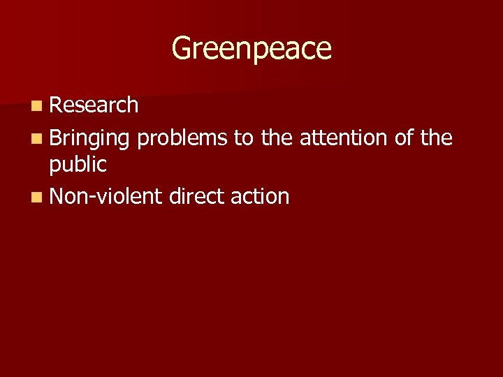 Greenpeace n Research n Bringing problems to the attention of the public n Non-violent