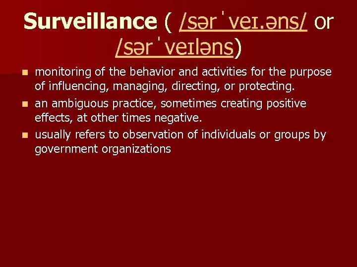 Surveillance ( /sərˈveɪ. əns/ or /sərˈveɪləns) monitoring of the behavior and activities for the