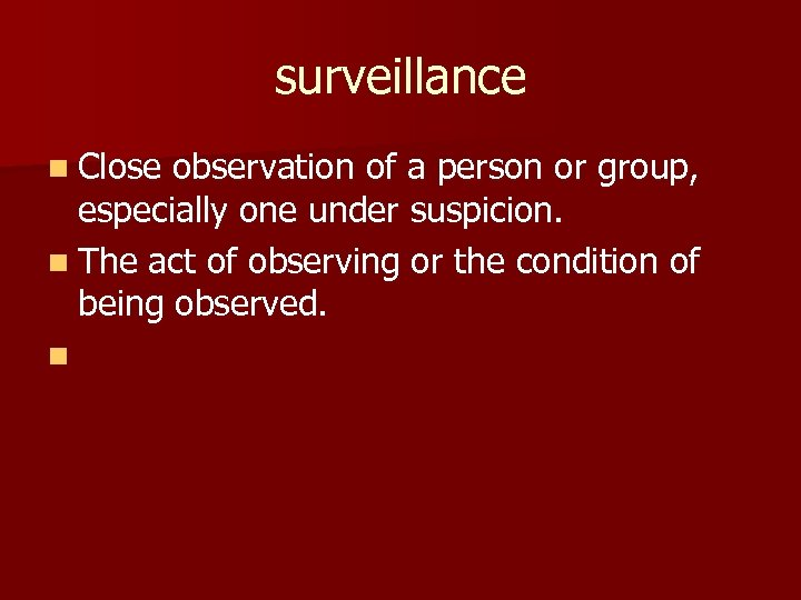 surveillance n Close observation of a person or group, especially one under suspicion. n