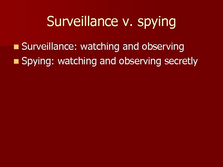 Surveillance v. spying n Surveillance: watching and observing n Spying: watching and observing secretly