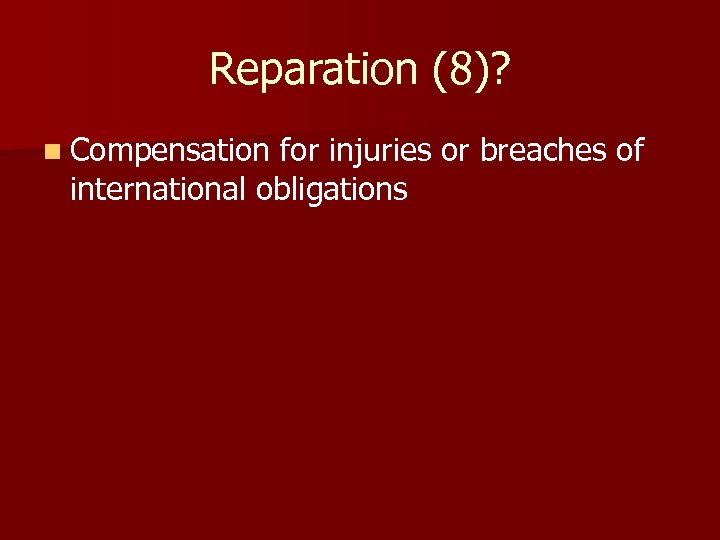 Reparation (8)? n Compensation for injuries or breaches of international obligations