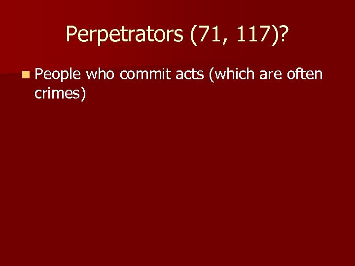 Perpetrators (71, 117)? n People who commit acts (which are often crimes)