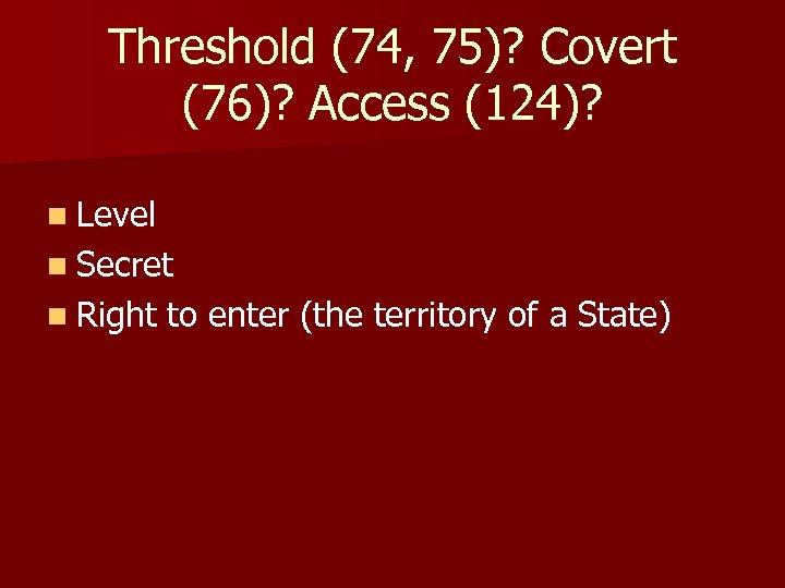 Threshold (74, 75)? Covert (76)? Access (124)? n Level n Secret n Right to