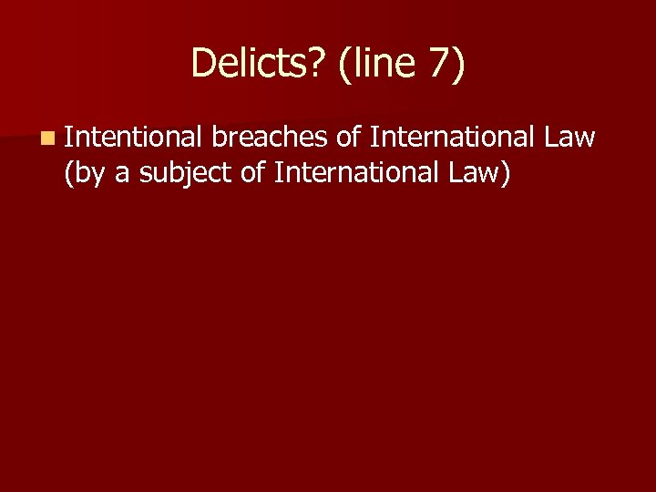 Delicts? (line 7) n Intentional breaches of International Law (by a subject of International