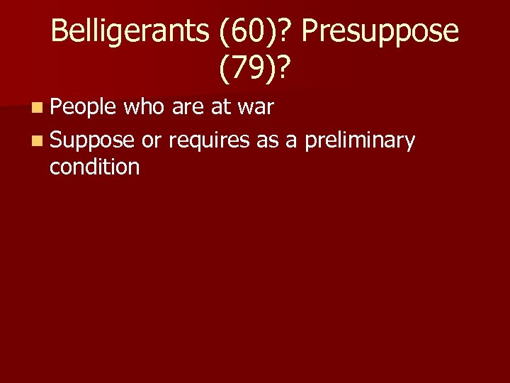 Belligerants (60)? Presuppose (79)? n People who are at war n Suppose or requires