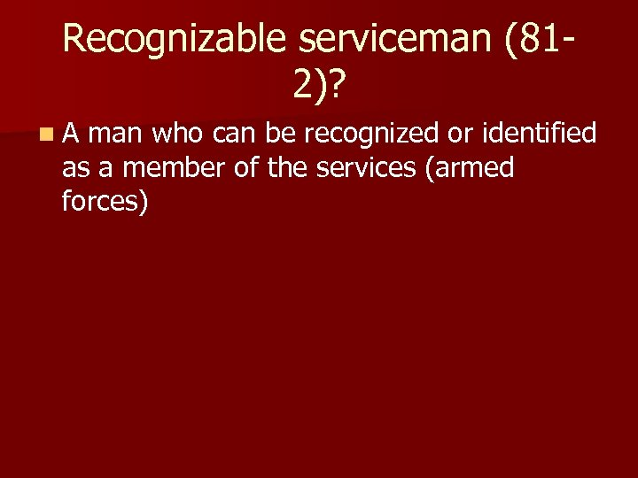 Recognizable serviceman (812)? n A man who can be recognized or identified as a