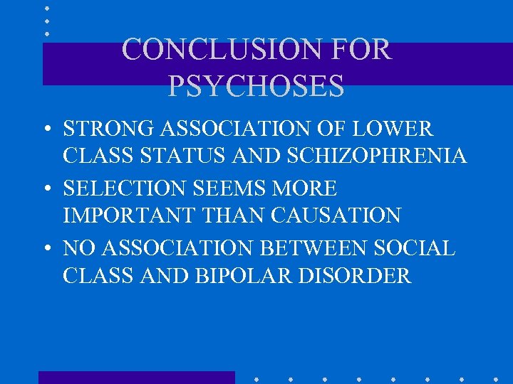 CONCLUSION FOR PSYCHOSES • STRONG ASSOCIATION OF LOWER CLASS STATUS AND SCHIZOPHRENIA • SELECTION