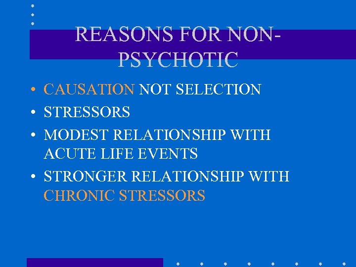 REASONS FOR NONPSYCHOTIC • CAUSATION NOT SELECTION • STRESSORS • MODEST RELATIONSHIP WITH ACUTE