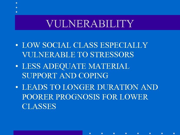 VULNERABILITY • LOW SOCIAL CLASS ESPECIALLY VULNERABLE TO STRESSORS • LESS ADEQUATE MATERIAL SUPPORT